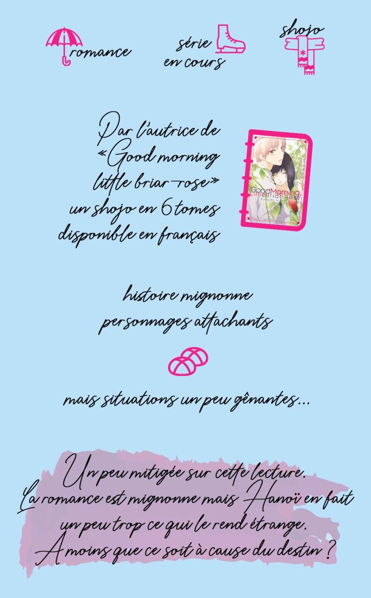 """Chronique de """"A tes côtés, tome 1"""" : romance, série en cours, shojo. Par l'autrice de """"Good morning little briard-rose"""", un shojo en 6 tomes disponible en français. Histoire mignonne et personnages attachants mais situations un peu gênantes. Conclusion : un peu mitigée sur cette lecture. La romance est mignonne mais Hanoï en fait un peu trop, ce qui le rend étrange. A moins que ce soit à cause du destin ?"""